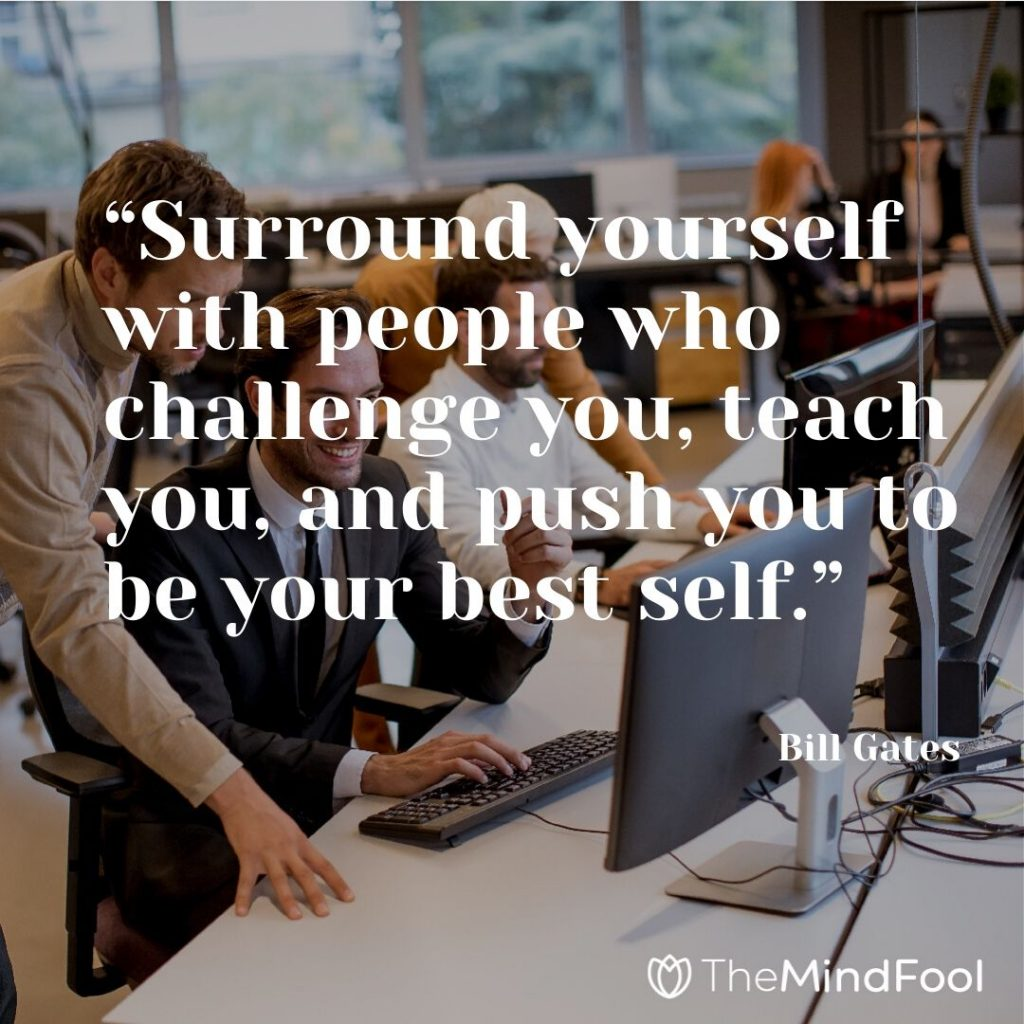 """Surround yourself with people who challenge you, teach you, and push you to be your best self."" – Bill Gates"