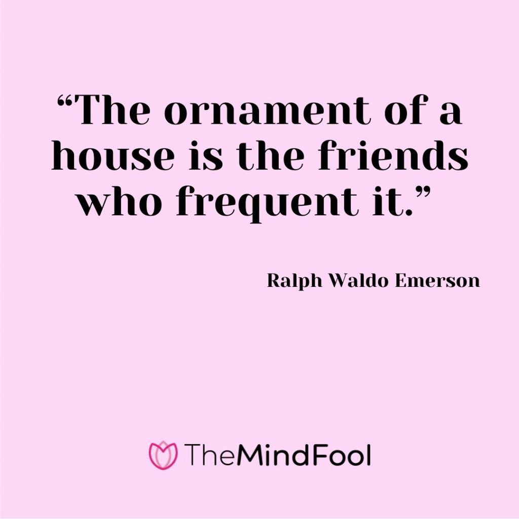 """The ornament of a house is the friends who frequent it."" – Ralph Waldo Emerson"