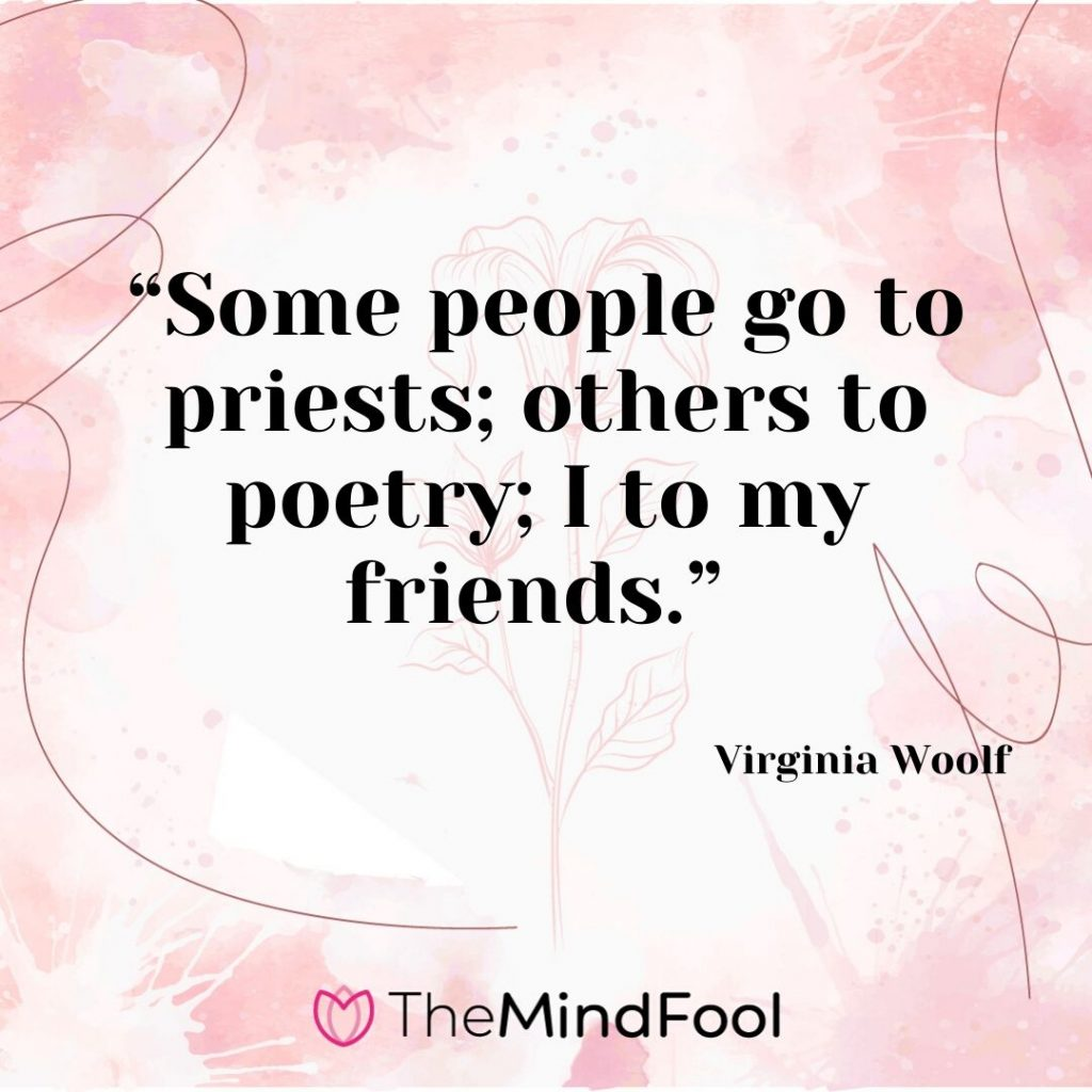 """Some people go to priests; others to poetry; I to my friends."" – Virginia Woolf"