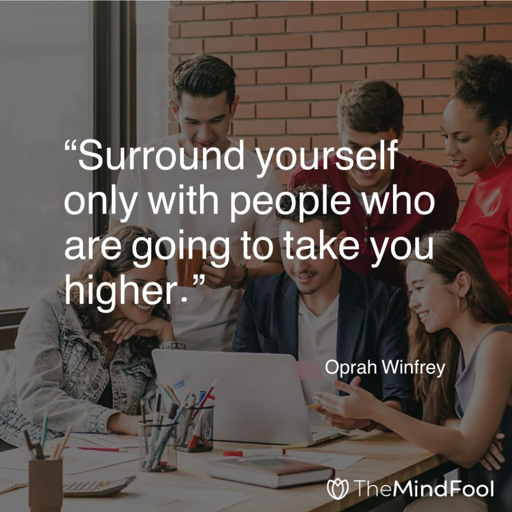 """Surround yourself only with people who are going to take you higher."" – Oprah Winfrey"