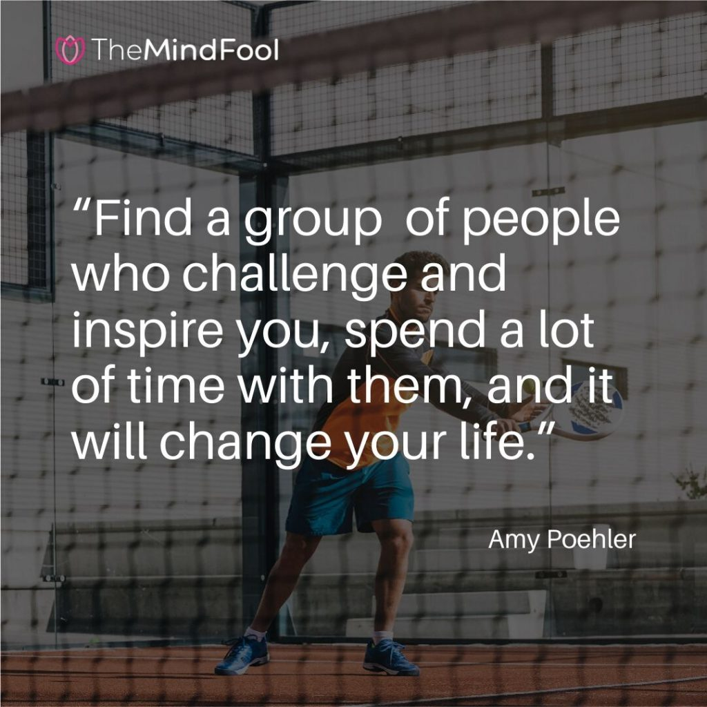 """Find a group  of people who challenge and inspire you, spend a lot of time with them, and it will change your life."" – Amy Poehler"
