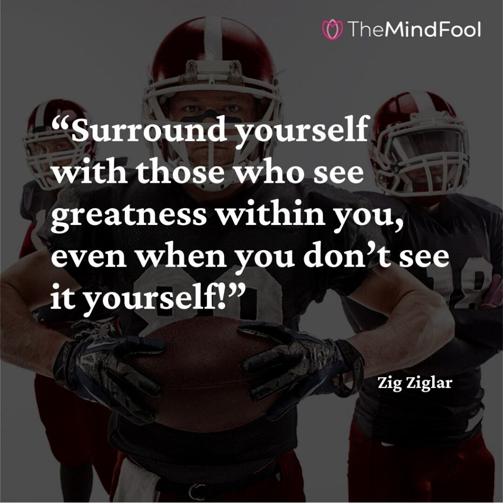 """Surround yourself with those who see greatness within you, even when you don't see it yourself!"" – Zig Ziglar"