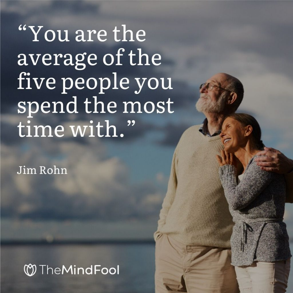 """You are the average of the five people you spend the most time with."" – Jim Rohn"