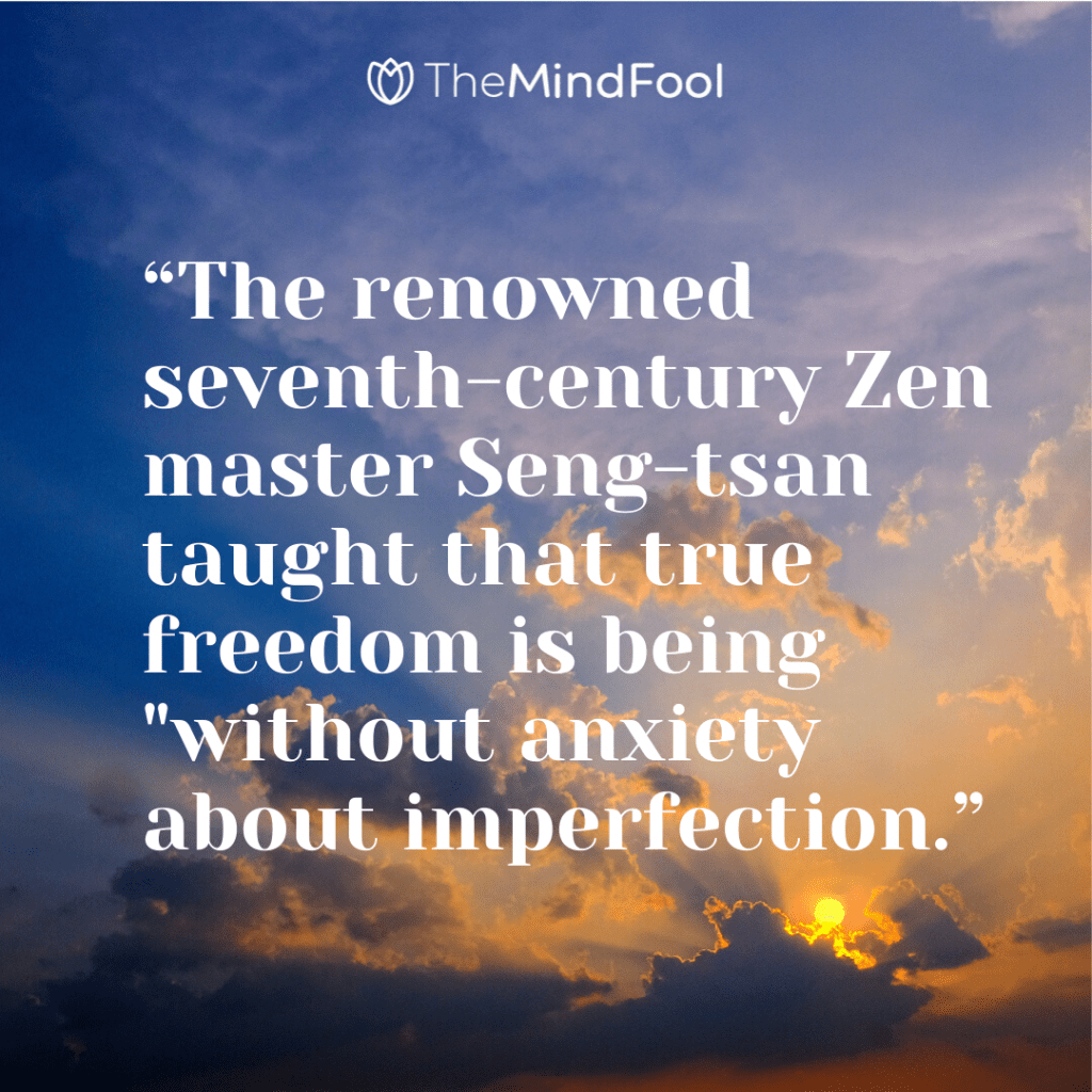"""""""The renowned seventh-century Zen master Seng-tsan taught that true freedom is being """"without anxiety about imperfection."""""""