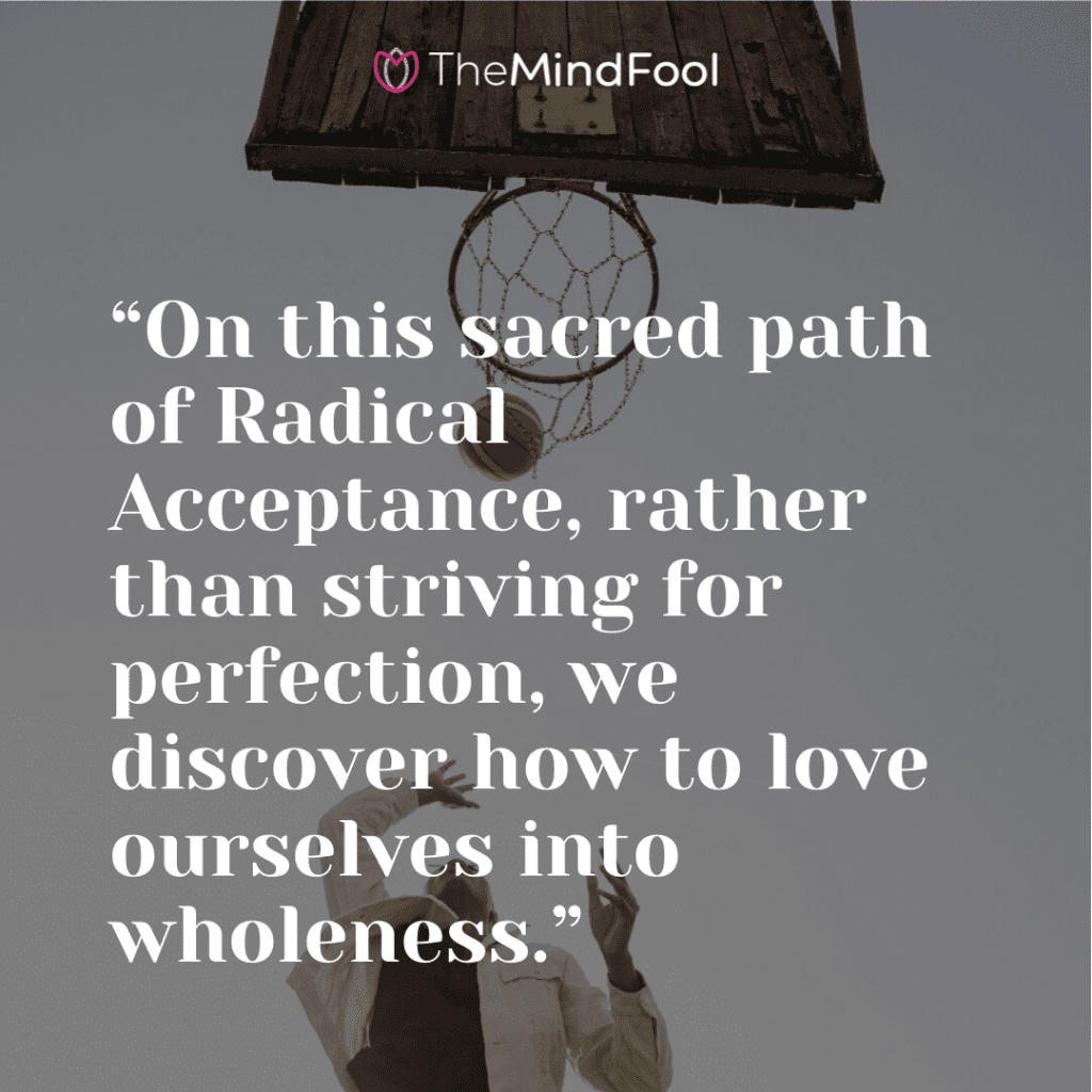 """""""On this sacred path of Radical Acceptance, rather than striving for perfection, we discover how to love ourselves into wholeness."""""""