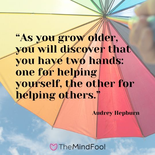 """As you grow older, you will discover that you have two hands one for helping yourself, the other for helping others."" - Audrey Hepburn"