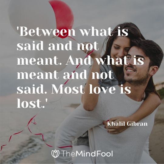 'Between what is said and not meant. And what is meant and not said. Most love is lost.' - Khalil Gibran