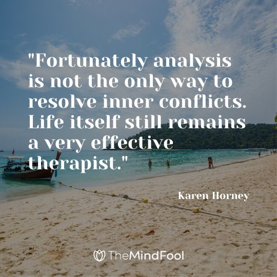 """""""Fortunately analysis is not the only way to resolve inner conflicts. Life itself still remains a very effective therapist."""" ~ Karen Horney"""
