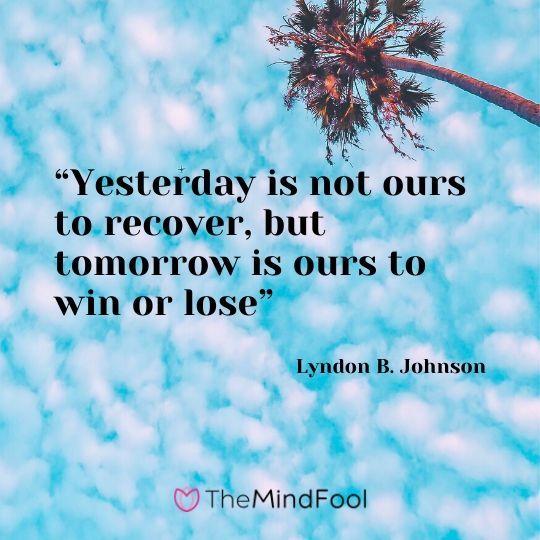 """""""Yesterday is not ours to recover, but tomorrow is ours to win or lose"""" – Lyndon B. Johnson"""
