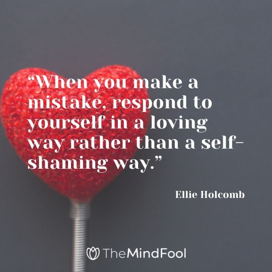 """""""When you make a mistake, respond to yourself in a loving way rather than a self-shaming way."""" – Ellie Holcomb"""