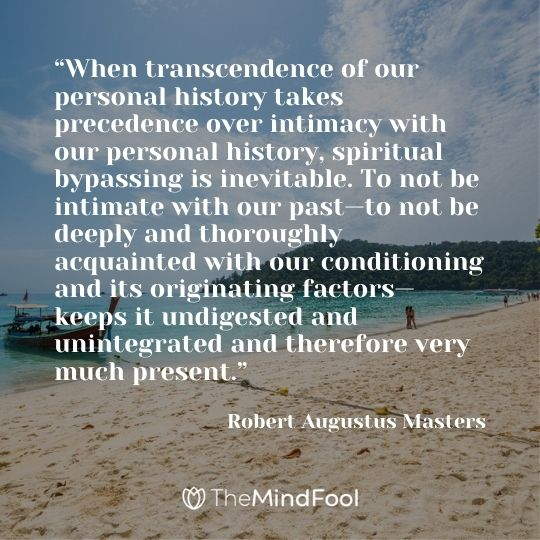 """When transcendence of our personal history takes precedence over intimacy with our personal history, spiritual bypassing is inevitable. To not be intimate with our past—to not be deeply and thoroughly acquainted with our conditioning and its originating factors—keeps it undigested and unintegrated and therefore very much present,"" ― Robert Augustus Masters"