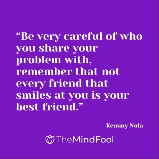 """Be very careful of who you share your problem with, remember that not every friend that smiles at you is your best friend."" - Kemmy Nola"