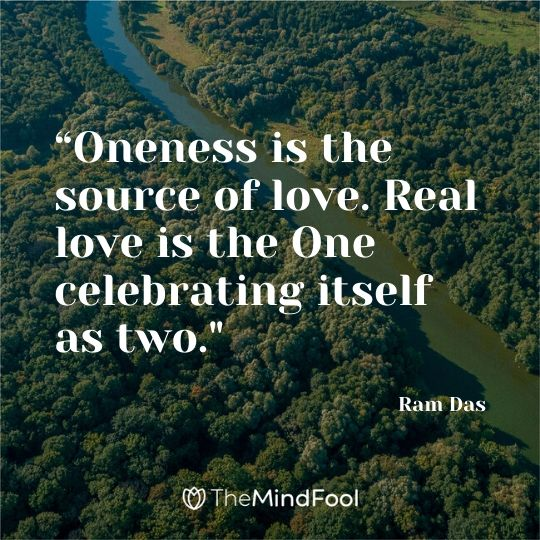 """Oneness is the source of love. Real love is the One celebrating itself as two."" – Ram Das"