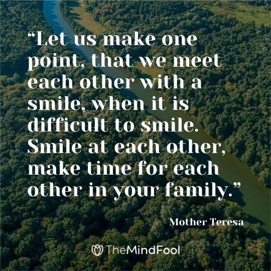 """Let us make one point, that we meet each other with a smile, when it is difficult to smile. Smile at each other, make time for each other in your family."" ― Mother Teresa"