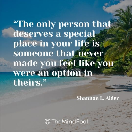 """The only person that deserves a special place in your life is someone that never made you feel like you were an option in theirs."" ― Shannon L. Alder"