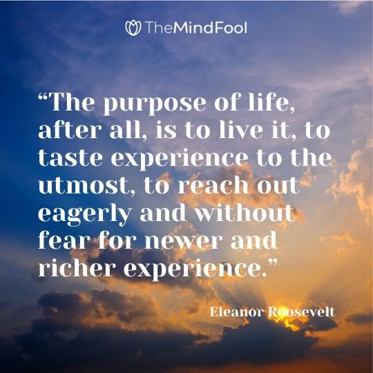 """The purpose of life, after all, is to live it, to taste experience to the utmost, to reach out eagerly and without fear for newer and richer experience."" - Eleanor Roosevelt"