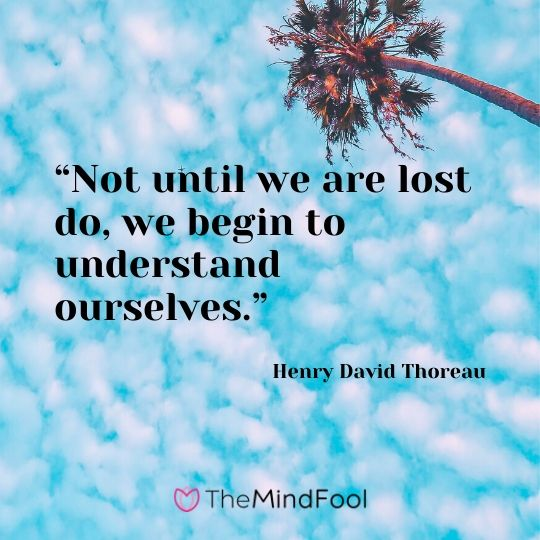 """Not until we are lost do, we begin to understand ourselves."" - Henry David Thoreau"