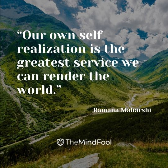 """""""Our own self realization is the greatest service we can render the world."""" – Ramana Maharshi"""