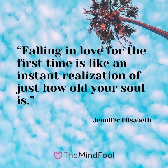 """Falling in love for the first time is like an instant realization of just how old your soul is."" - Jennifer Elisabeth"