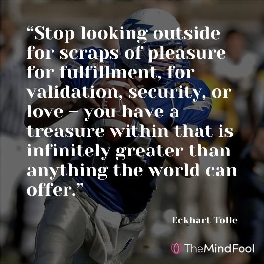 """Stop looking outside for scraps of pleasure for fulfillment, for validation, security, or love – you have a treasure within that is infinitely greater than anything the world can offer."" – Eckhart Tolle"