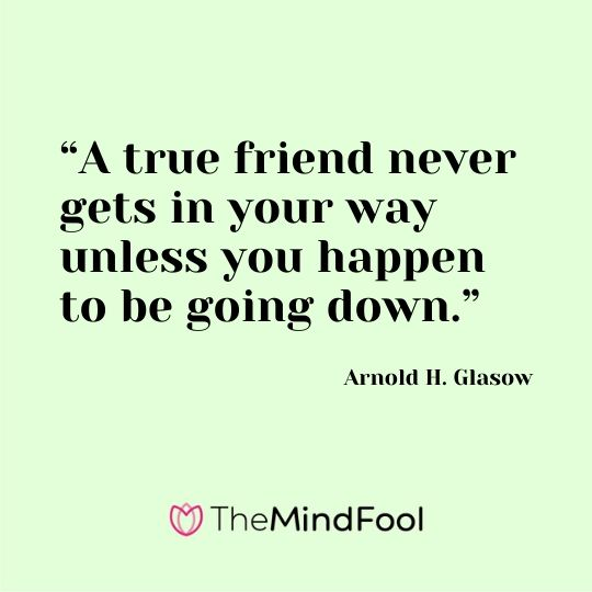 """A true friend never gets in your way unless you happen to be going down."" – Arnold H. Glasow"