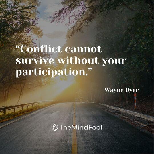 """Conflict cannot survive without your participation."" - Wayne Dyer"