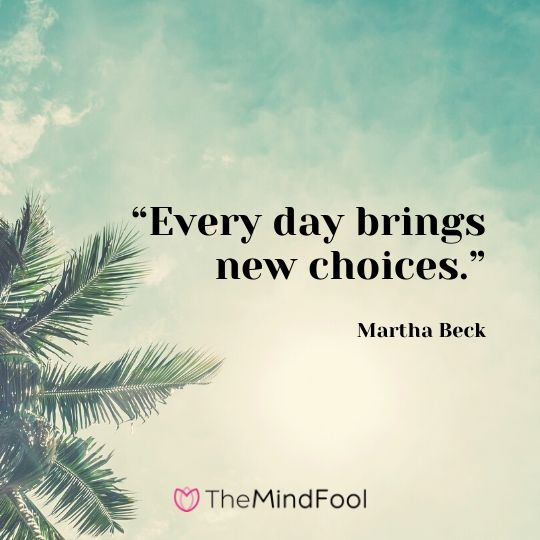 """""""Every day brings new choices.""""- Martha Beck"""