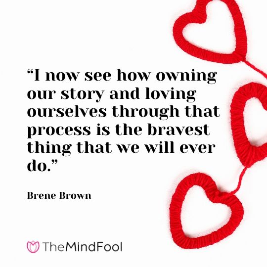 """""""I now see how owning our story and loving ourselves through that process is the bravest thing that we will ever do."""" - Brene Brown"""