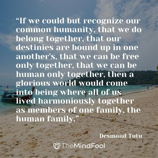 """If we could but recognize our common humanity, that we do belong together, that our destinies are bound up in one another's, that we can be free only together, that we can be human only together, then a glorious world would come into being where all of us lived harmoniously together as members of one family, the human family."" - Desmond Tutu"