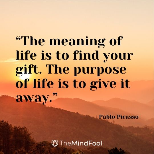 """The meaning of life is to find your gift. The purpose of life is to give it away."" ― Pablo Picasso"