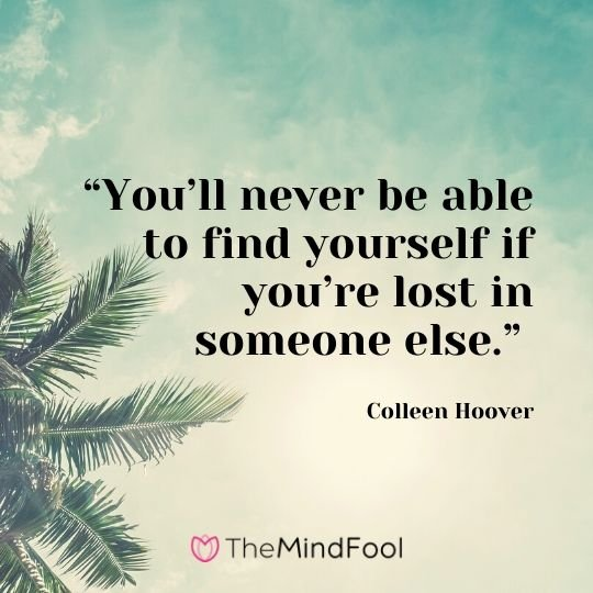 """You'll never be able to find yourself if you're lost in someone else."" - Colleen Hoover"