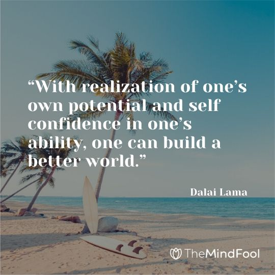 """""""With realization of one's own potential and self confidence in one's ability, one can build a better world."""" – Dalai Lama"""