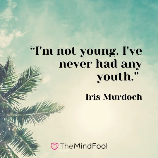 """I'm not young. I've never had any youth."" ― Iris Murdoch"
