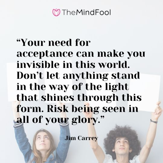 """Your need for acceptance can make you invisible in this world. Don't let anything stand in the way of the light that shines through this form. Risk being seen in all of your glory."" – Jim Carrey"