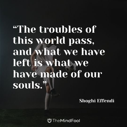 """The troubles of this world pass, and what we have left is what we have made of our souls."" - Shoghi Effendi"