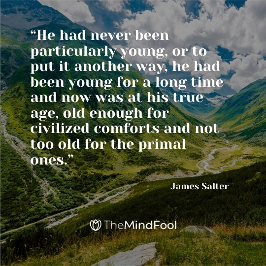 """He had never been particularly young, or to put it another way, he had been young for a long time and now was at his true age, old enough for civilized comforts and not too old for the primal ones.""  ― James Salter"