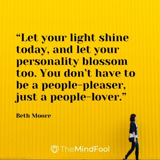 """Let your light shine today, and let your personality blossom too. You don't have to be a people-pleaser, just a people-lover."" – Beth Moore"