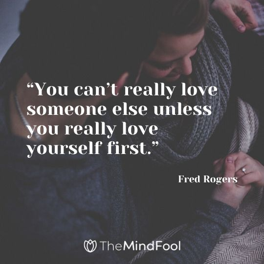 """""""You can't really love someone else unless you really love yourself first."""" - Fred Rogers"""