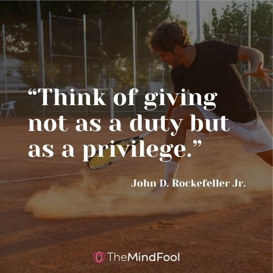 """Think of giving not as a duty but as a privilege."" ― John D. Rockefeller Jr."