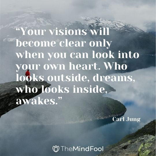 """Your visions will become clear only when you can look into your own heart. Who looks outside, dreams, who looks inside, awakes.""- Carl Jung"