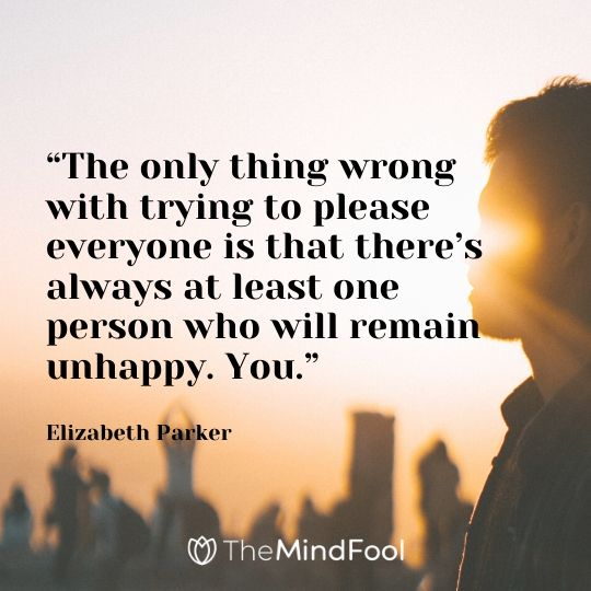 """The only thing wrong with trying to please everyone is that there's always at least one person who will remain unhappy. You."" – Elizabeth Parker"