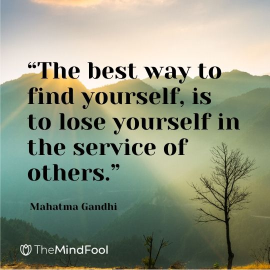 """The best way to find yourself, is to lose yourself in the service of others."" - Mahatma Gandhi"