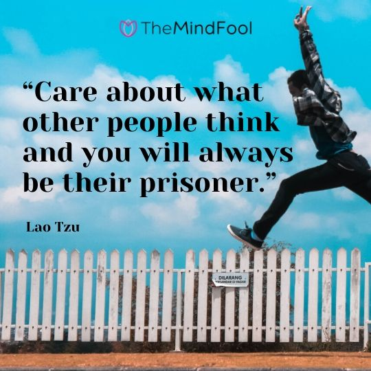 """Care about what other people think and you will always be their prisoner."" – Lao Tzu"