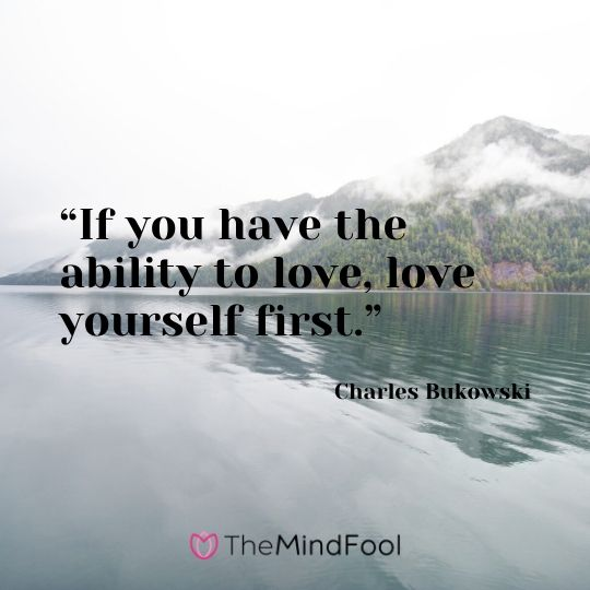 """""""If you have the ability to love, love yourself first."""" –Charles Bukowski"""