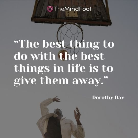 """The best thing to do with the best things in life is to give them away."" — Dorothy Day"