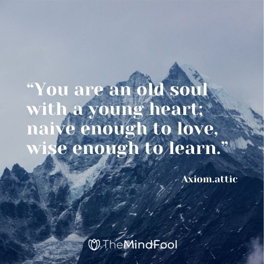 """You are an old soul with a young heart; naive enough to love, wise enough to learn.""- Axiom.attic"