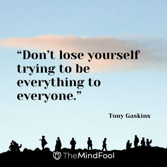 """Don't lose yourself trying to be everything to everyone.""- Tony Gaskins"