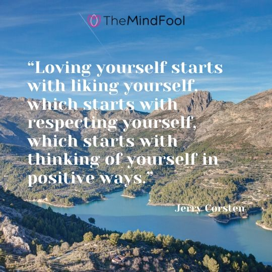 """""""Loving yourself starts with liking yourself, which starts with respecting yourself, which starts with thinking of yourself in positive ways."""" Jerry Corsten"""