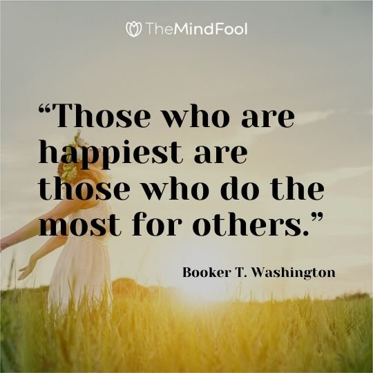 """Those who are happiest are those who do the most for others."" — Booker T. Washington"
