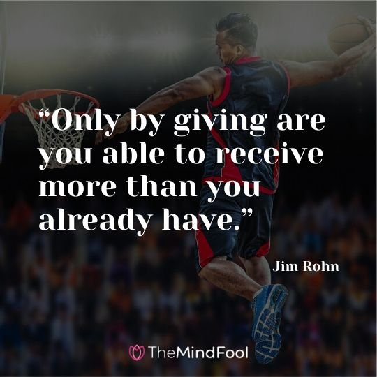 """Only by giving are you able to receive more than you already have."" - Jim Rohn"